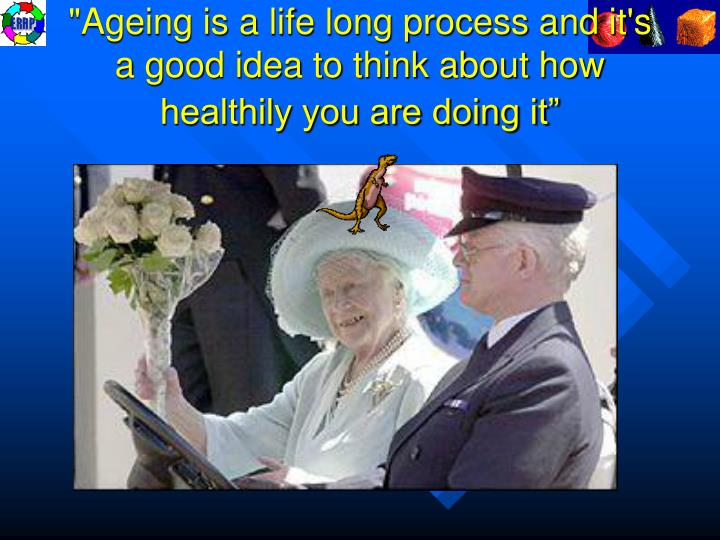 """Ageing is a life long process and it's a good idea to think about how healthily you are doing it"""