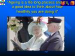 ageing is a life long process and it s a good idea to think about how healthily you are doing it