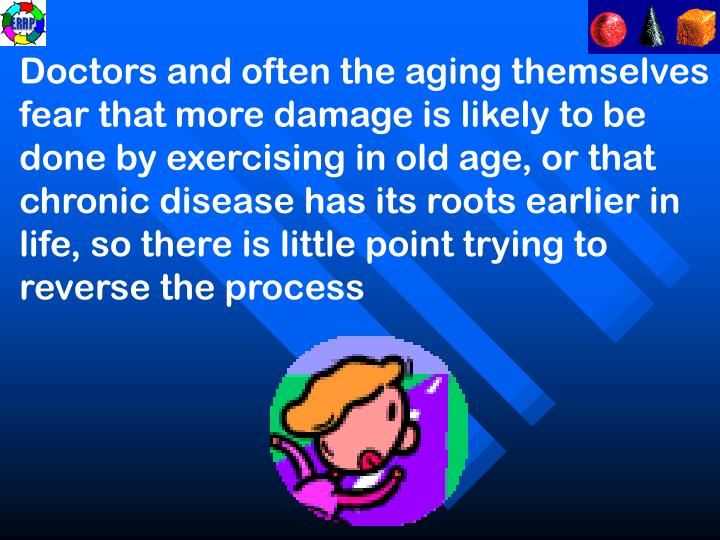 Doctors and often the aging themselves fear that more damage is likely to be done by exercising in old age, or that chronic disease has its roots earlier in life, so there is little point trying to reverse the process