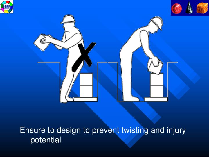 Ensure to design to prevent twisting and injury potential