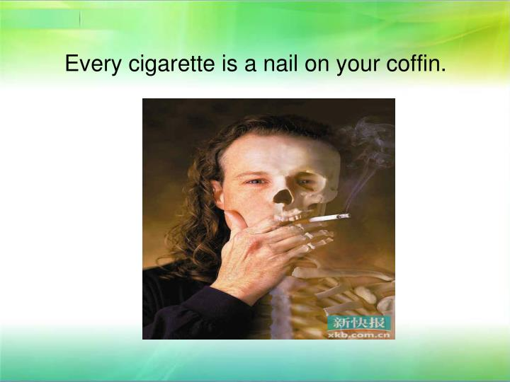 Every cigarette is a nail on your coffin.