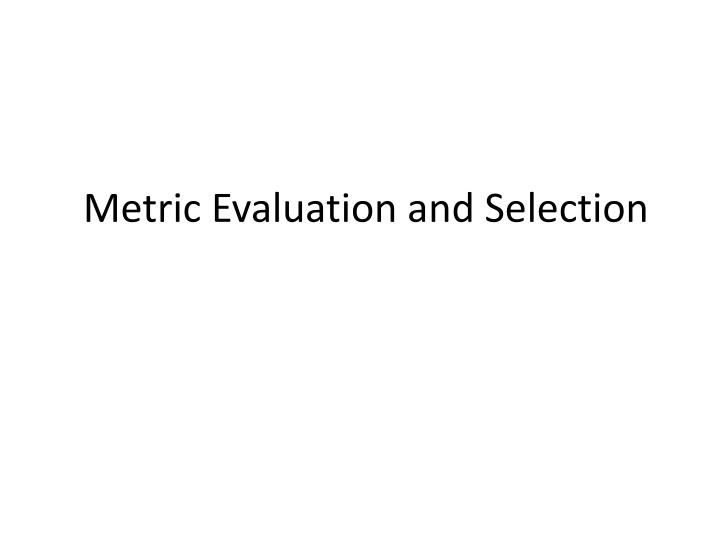 Metric Evaluation and Selection
