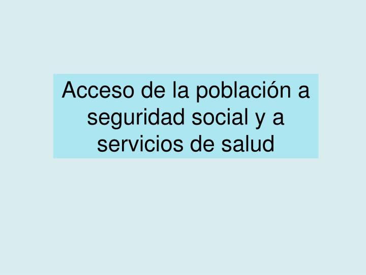 Acceso de la población a seguridad social y a  servicios de salud