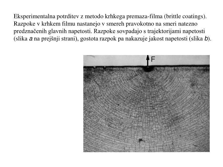Eksperimentalna potrditev z metodo krhkega premaza-filma (brittle coatings). Razpoke v krhkem filmu nastanejo v smereh pravokotno na smeri natezno predznačenih glavnih napetosti. Razpoke sovpadajo s trajektorijami napetosti (slika