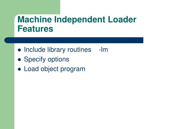 Machine Independent Loader Features