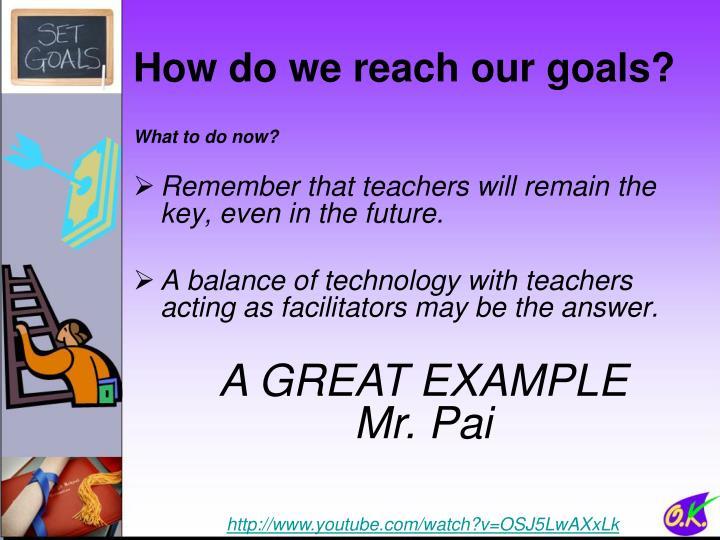How do we reach our goals?
