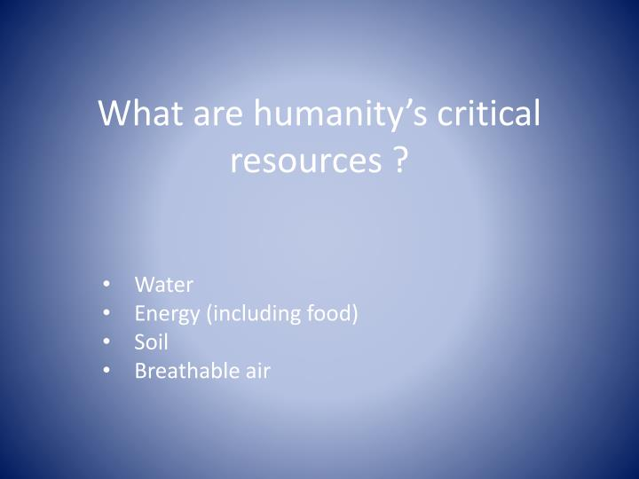 What are humanity's critical resources ?
