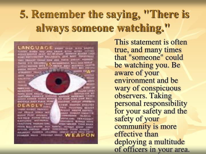 "5. Remember the saying, ""There is always someone watching."""