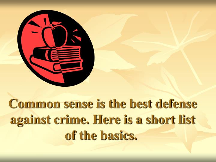 Common sense is the best defense against crime. Here is a short list of the basics.