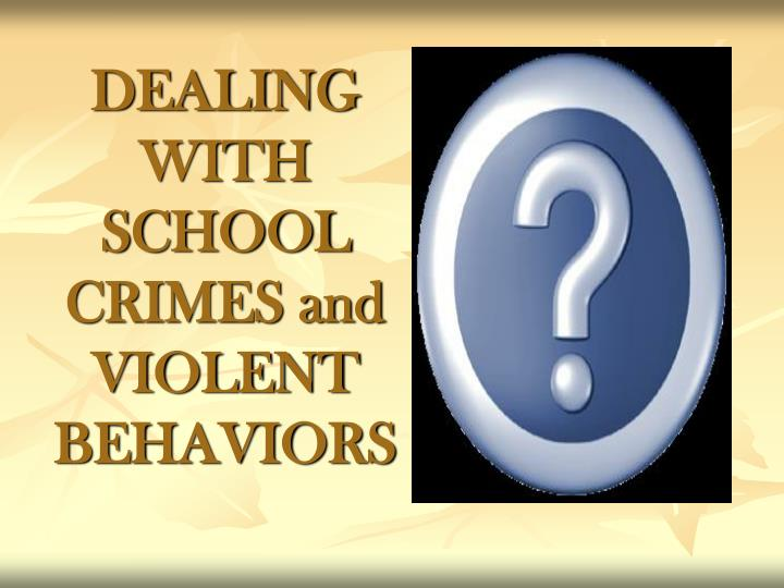 DEALING WITH SCHOOL CRIMES and VIOLENT BEHAVIORS