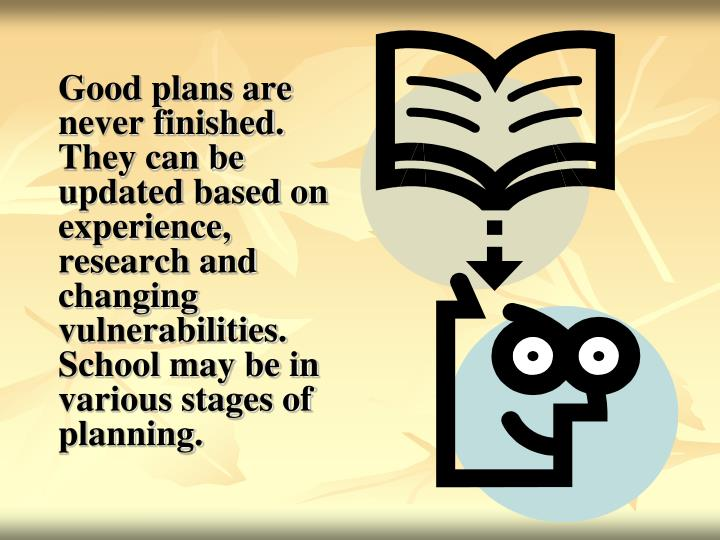 Good plans are never finished. They can be updated based on experience, research and changing vulnerabilities. School may be in various stages of planning.