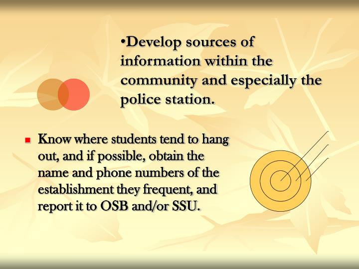 Know where students tend to hang out, and if possible, obtain the name and phone numbers of the establishment they frequent, and report it to OSB and/or SSU.