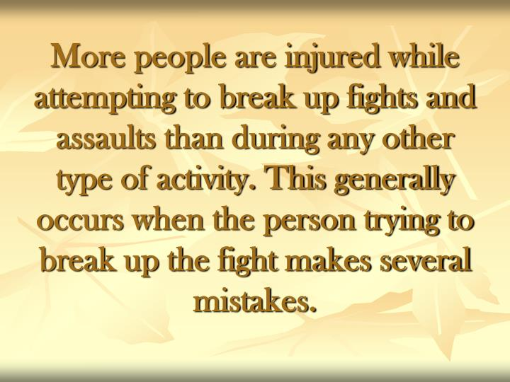More people are injured while attempting to break up fights and assaults than during any other type of activity. This generally occurs when the person trying to break up the fight makes several mistakes.