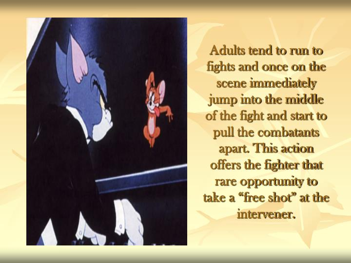 "Adults tend to run to fights and once on the scene immediately jump into the middle of the fight and start to pull the combatants apart. This action offers the fighter that rare opportunity to take a ""free shot"" at the intervener."