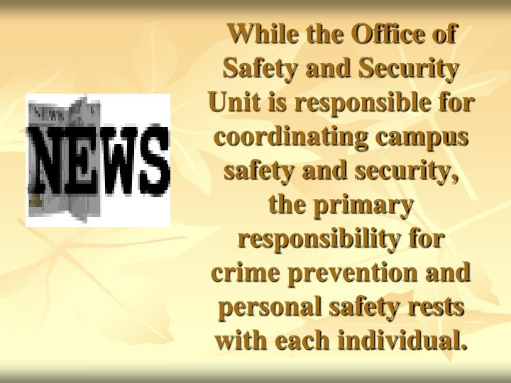 While the Office of Safety and Security Unit is responsible for coordinating campus safety and security, the primary responsibility for crime prevention and personal safety rests with each individual.