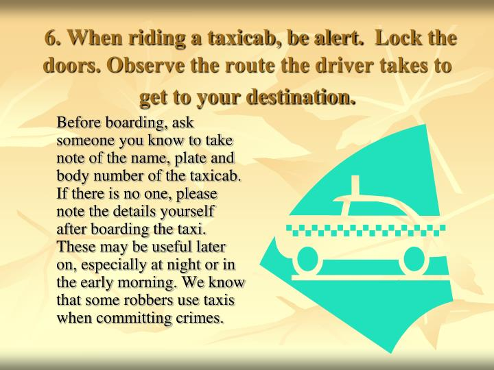 6. When riding a taxicab, be alert.  Lock the doors. Observe the route the driver takes to get to your destination.