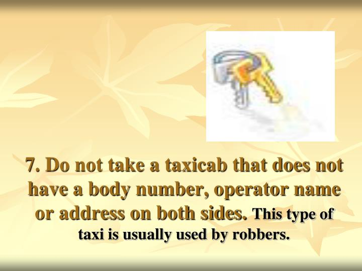 7. Do not take a taxicab that does not have a body number, operator name or address on both sides.