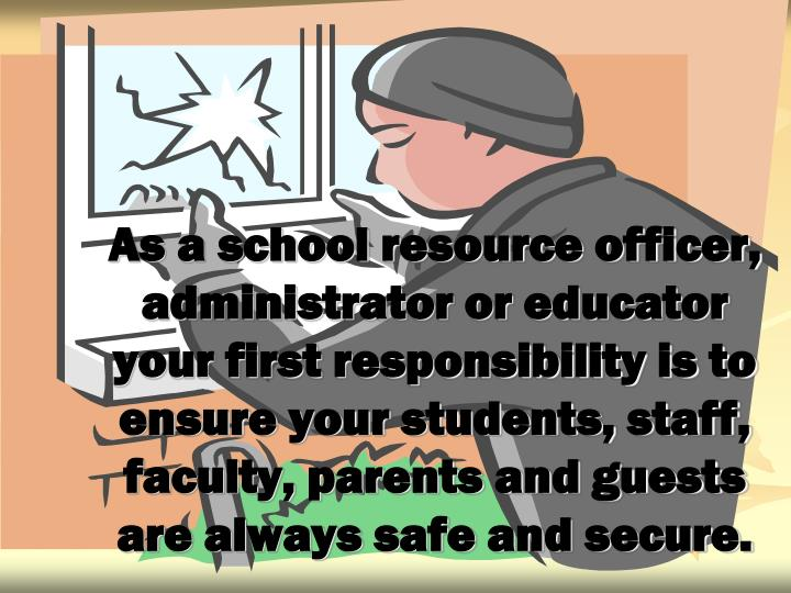 As a school resource officer, administrator or educator your first responsibility is to ensure your students, staff, faculty, parents and guests are always safe and secure.
