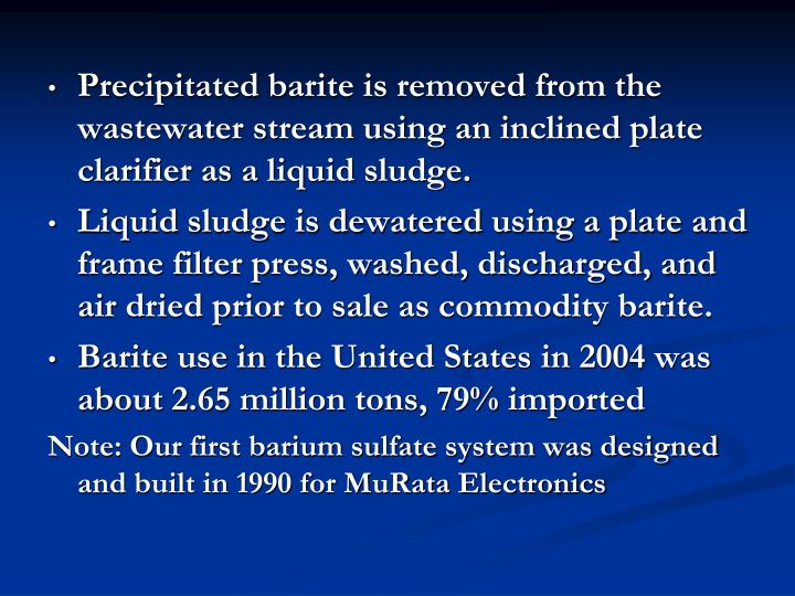Precipitated barite is removed from the wastewater stream using an inclined plate clarifier as a liquid sludge.