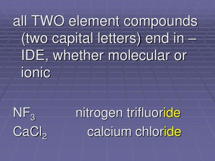 all TWO element compounds (two capital letters) end in –IDE, whether molecular or ionic