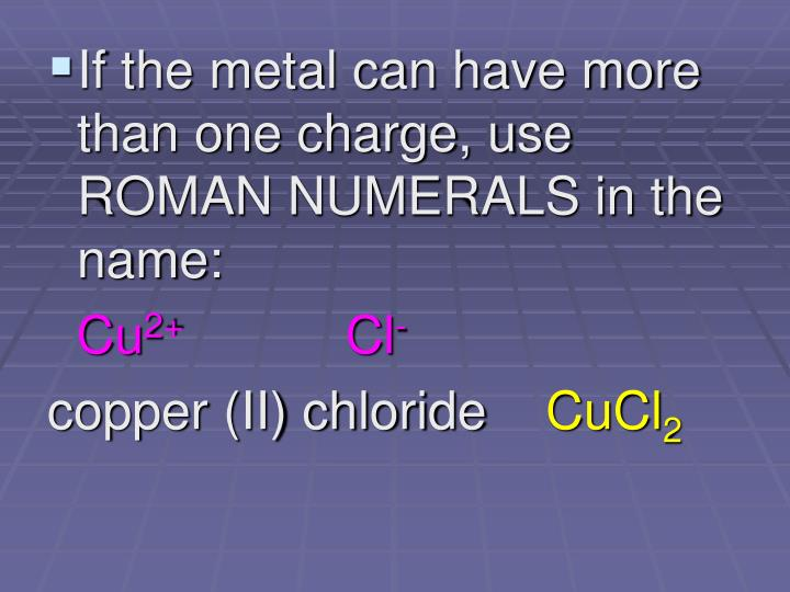 If the metal can have more than one charge, use ROMAN NUMERALS in the name: