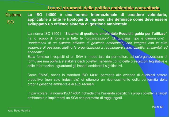 La ISO 14000 è una norma internazionale di carattere volontario, applicabile a tutte le tipologie di imprese, che definisce come deve essere sviluppato un efficace sistema di gestione ambientale.