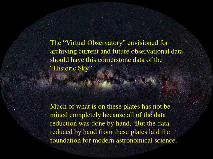 "The ""Virtual Observatory"" envisioned for archiving current and future observational data should have this cornerstone data of the ""Historic Sky"""