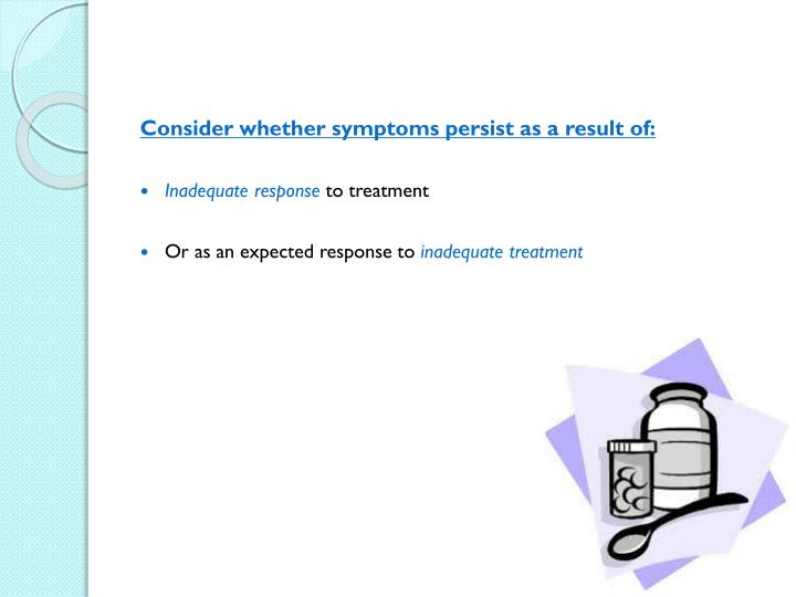 Consider whether symptoms persist as a result of: