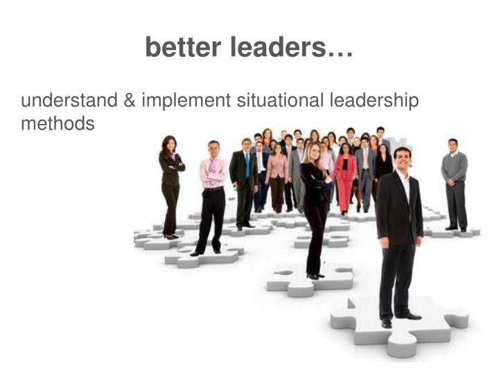 better leaders…