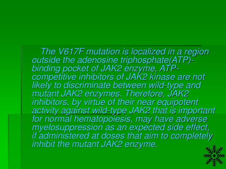 The V617F mutation is localized in a region outside the adenosine triphosphate(ATP)-binding pocket of JAK2 enzyme, ATP-competitive inhibitors of JAK2 kinase are not likely to discriminate between wild-type and mutant JAK2 enzymes. Therefore, JAK2 inhibitors, by virtue of their near equipotent activity against wild-type JAK2 that is important for normal hematopoiesis, may have adverse myelosuppression as an expected side effect, if administered at doses that aim to completely inhibit the mutant JAK2 enzyme.