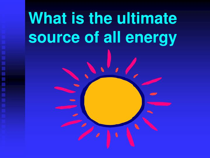 What is the ultimate source of all energy
