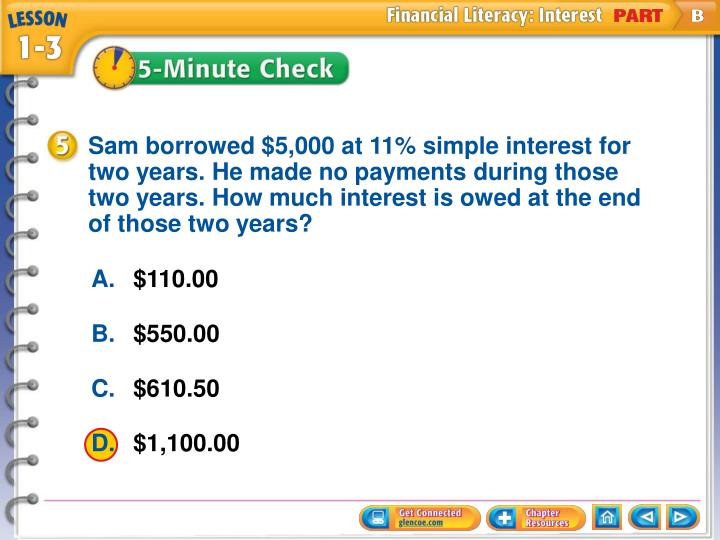 Sam borrowed $5,000 at 11% simple interest for two years. He made no payments during those two years. How much interest is owed at the end of those two years?