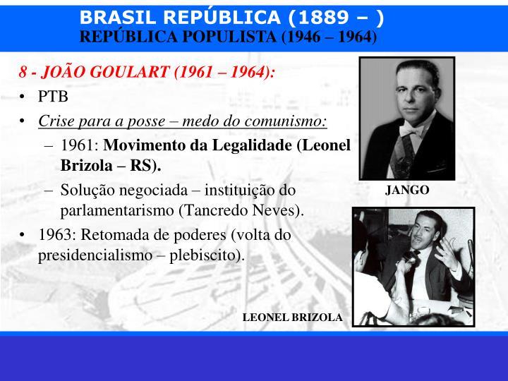 8 - JOÃO GOULART (1961 – 1964):