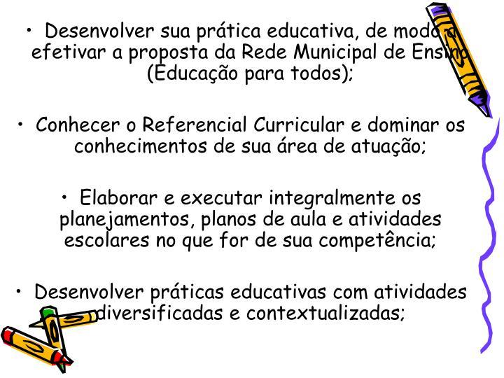 Desenvolver sua prática educativa, de modo a efetivar a proposta da Rede Municipal de Ensino (Educação para todos);