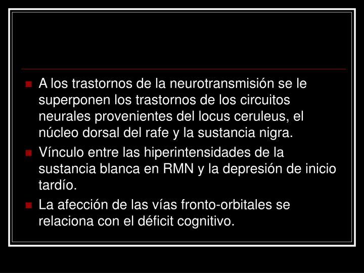 A los trastornos de la neurotransmisión se le superponen los trastornos de los circuitos neurales provenientes del locus ceruleus, el núcleo dorsal del rafe y la sustancia nigra.