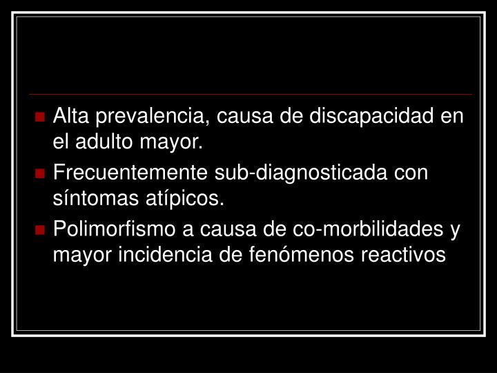 Alta prevalencia, causa de discapacidad en el adulto mayor.