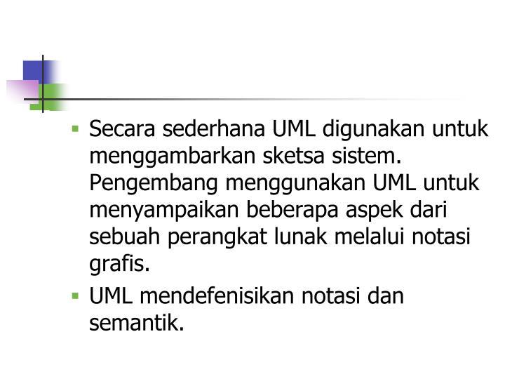 Secara sederhana UML digunakan untuk menggambarkan sketsa sistem. Pengembang menggunakan UML untuk menyampaikan beberapa aspek dari sebuah perangkat lunak melalui notasi grafis.