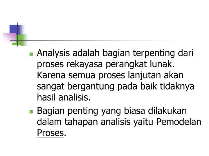 Analysis adalah bagian terpenting dari proses rekayasa perangkat lunak. Karena semua proses lanjutan akan sangat bergantung pada baik tidaknya hasil analisis.