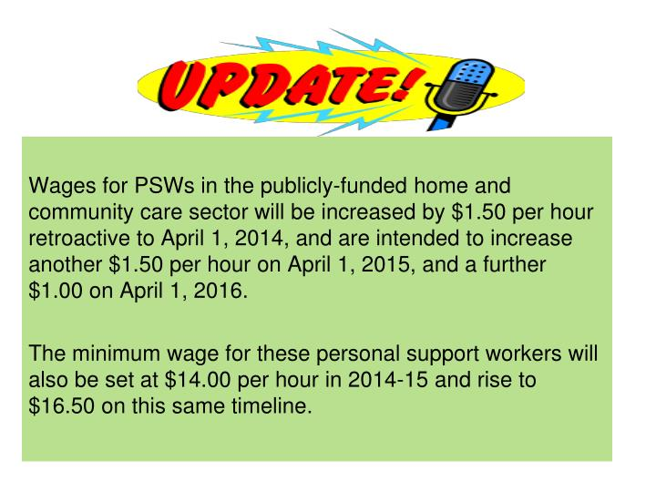 Wages for PSWs in the publicly-funded home and community care sector will be increased by $1.50 per hour retroactive to April 1, 2014, and are intended to increase another $1.50 per hour on April 1, 2015, and a further $1.00 on April 1, 2016.