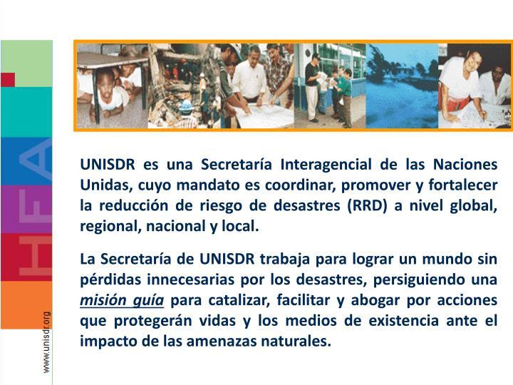 UNISDR es una Secretaría Interagencial de las Naciones Unidas, cuyo mandato es coordinar, promover y fortalecer la reducción de riesgo de desastres (RRD) a nivel global, regional, nacional y local.
