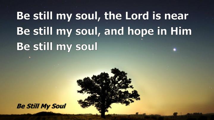 Be still my soul, the Lord is near