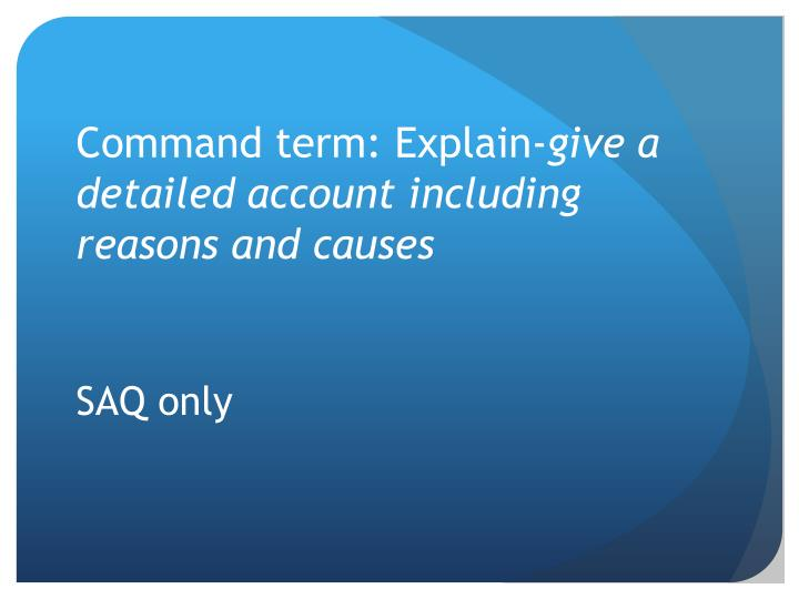 Command term explain give a detailed account including reasons and causes