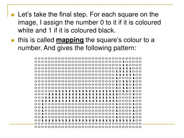 Let's take the final step. For each square on the image, I assign the number 0 to it if it is coloured white and 1 if it is coloured black.