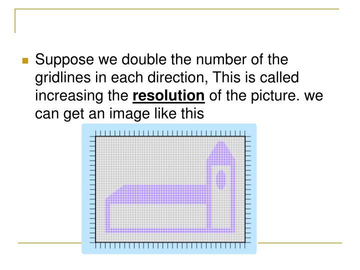 Suppose we double the number of the gridlines in each direction, This is called increasing the