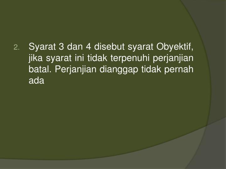 Syarat 3 dan 4 disebut syarat Obyektif, jika syarat ini tidak terpenuhi perjanjian batal. Perjanjian dianggap tidak pernah ada