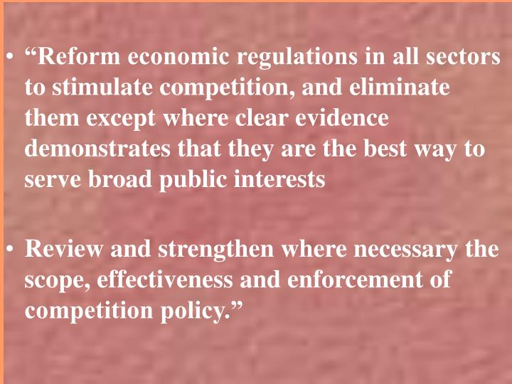 """""""Reform economic regulations in all sectors to stimulate competition, and eliminate them except where clear evidence demonstrates that they are the best way to serve broad public interests"""