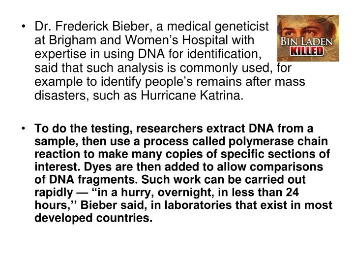 Dr. Frederick Bieber, a medical geneticist                at Brigham and Women's Hospital with           expertise in using DNA for identification,               said that such analysis is commonly used, for example to identify people's remains after mass disasters, such as Hurricane Katrina.