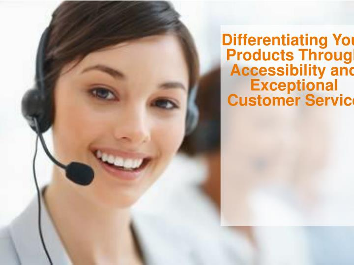 Differentiating Your Products Through Accessibility and Exceptional Customer Service