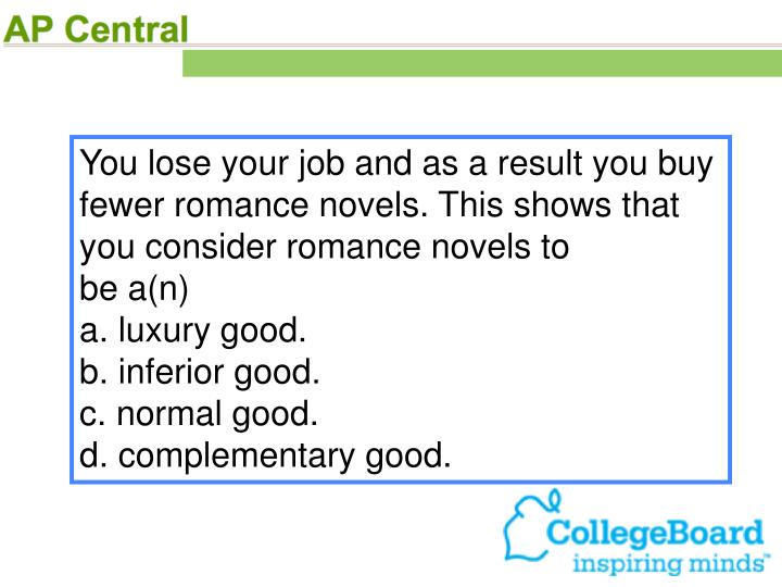 You lose your job and as a result you buy fewer romance novels. This shows that you consider romance novels to