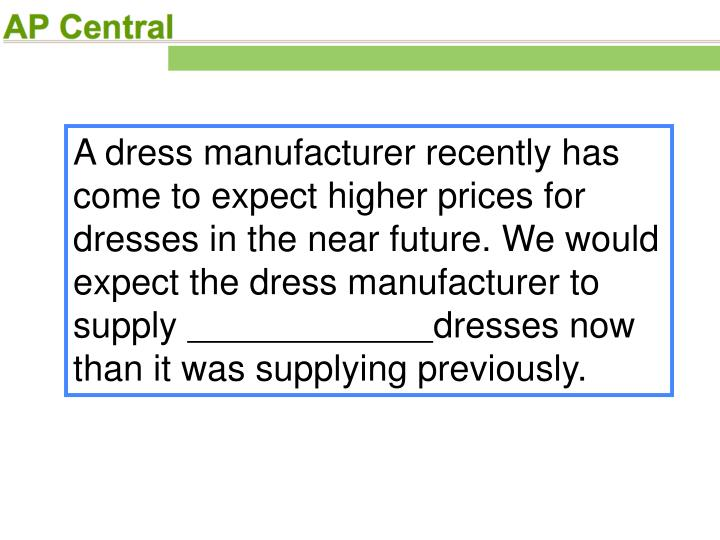 A dress manufacturer recently has come to expect higher prices for dresses in the near future. We would expect the dress manufacturer to supply
